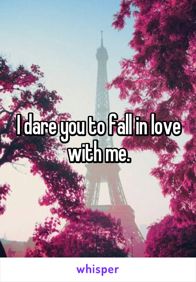 I dare you to fall in love with me.