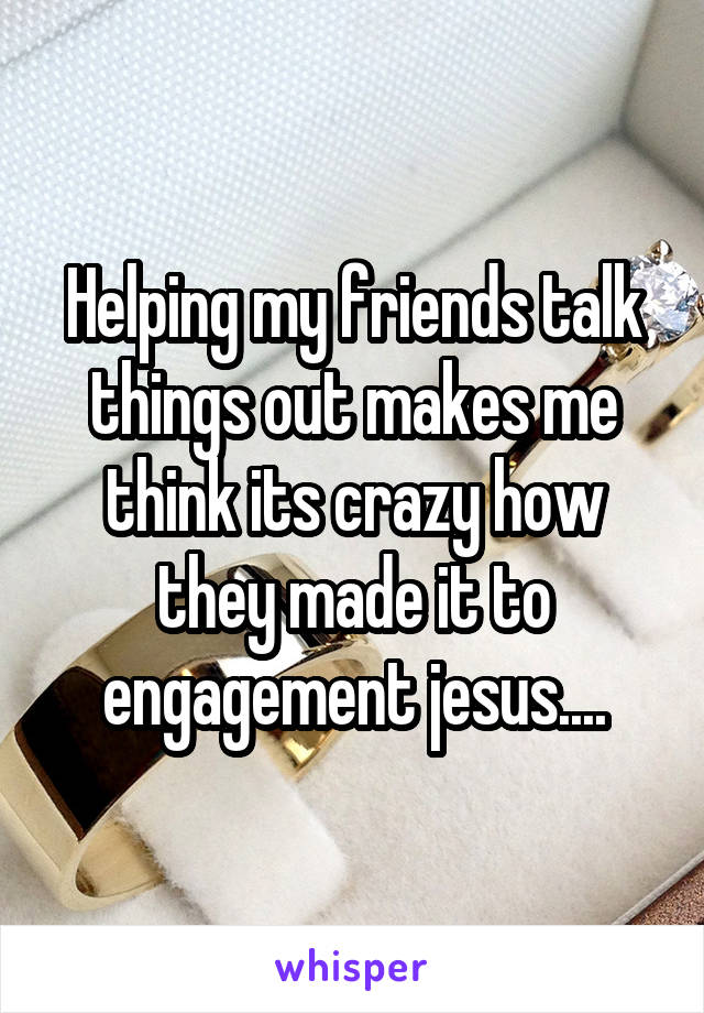 Helping my friends talk things out makes me think its crazy how they made it to engagement jesus....