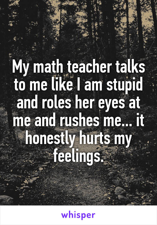 My math teacher talks to me like I am stupid and roles her eyes at me and rushes me... it honestly hurts my feelings.