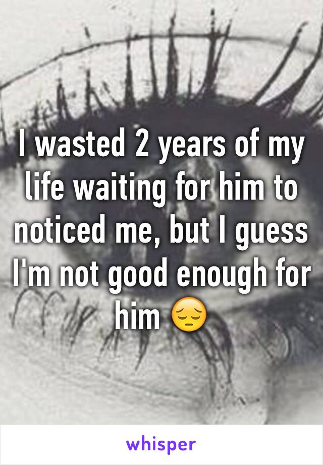 I wasted 2 years of my life waiting for him to noticed me, but I guess I'm not good enough for him 😔