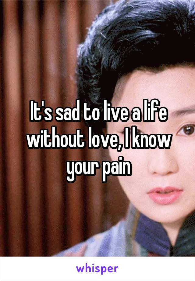It's sad to live a life without love, I know your pain