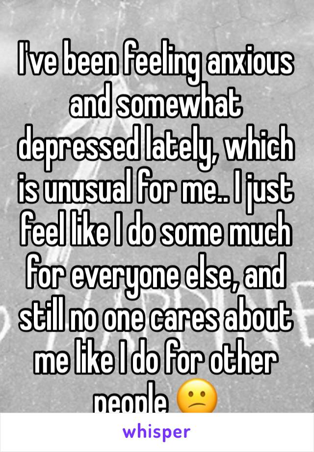 I've been feeling anxious and somewhat depressed lately, which is unusual for me.. I just feel like I do some much for everyone else, and still no one cares about me like I do for other people 😕