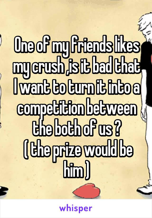 One of my friends likes my crush ,is it bad that I want to turn it into a competition between the both of us ?  ( the prize would be him )