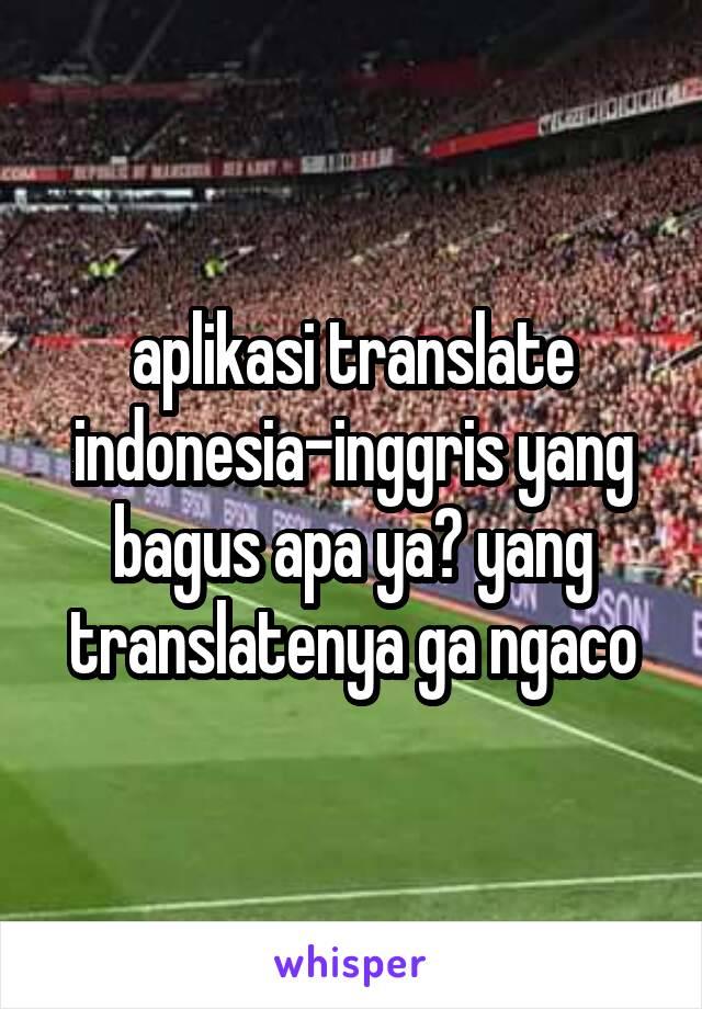 aplikasi translate indonesia-inggris yang bagus apa ya? yang translatenya ga ngaco