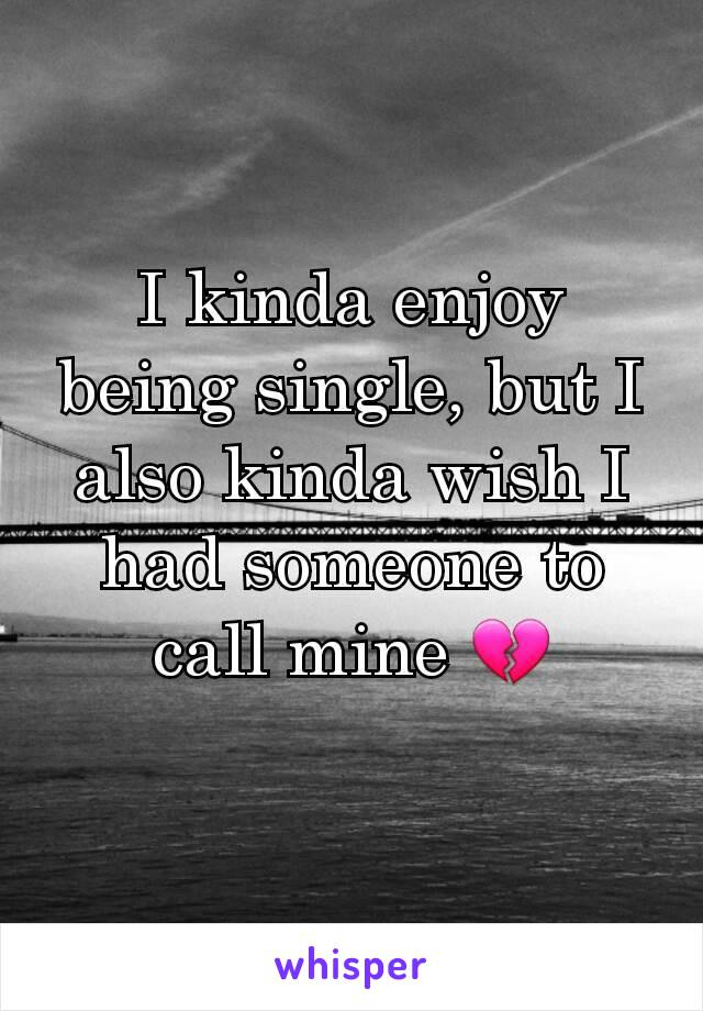 I kinda enjoy being single, but I also kinda wish I had someone to call mine 💔