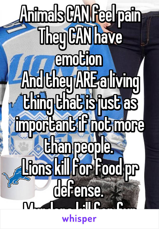 Animals CAN feel pain They CAN have emotion  And they ARE a living thing that is just as important if not more than people.  Lions kill for food pr defense.  Murders kill for fun
