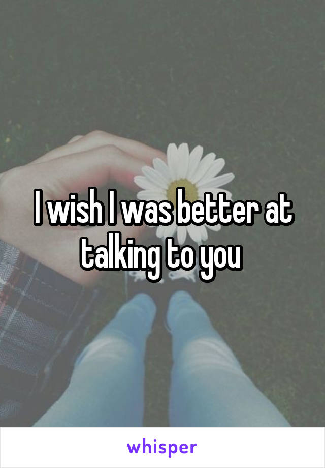 I wish I was better at talking to you