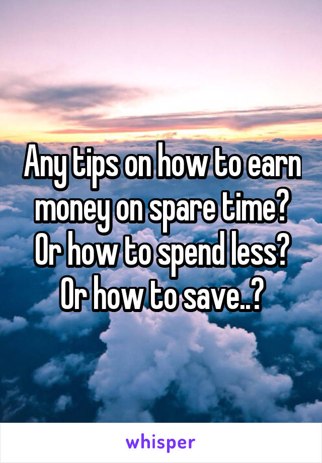 Any tips on how to earn money on spare time? Or how to spend less? Or how to save..?