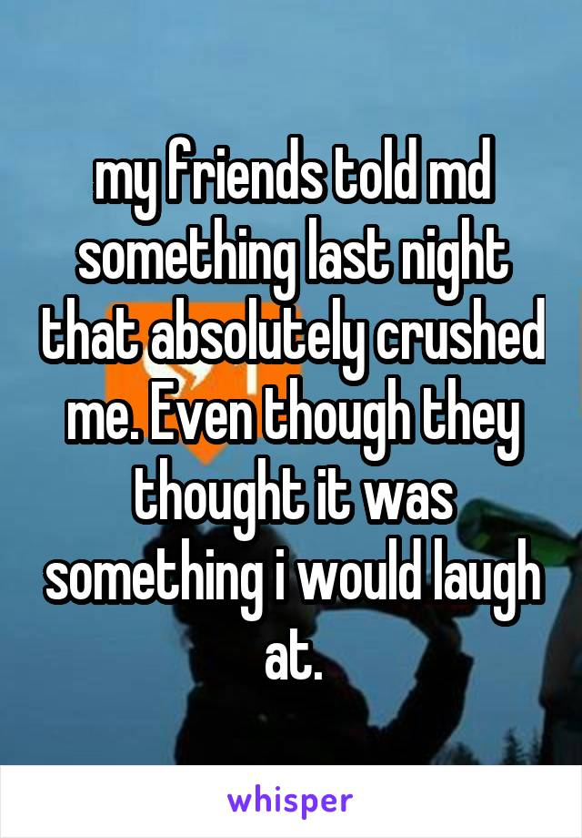 my friends told md something last night that absolutely crushed me. Even though they thought it was something i would laugh at.
