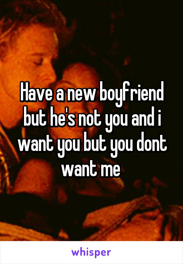 Have a new boyfriend but he's not you and i want you but you dont want me
