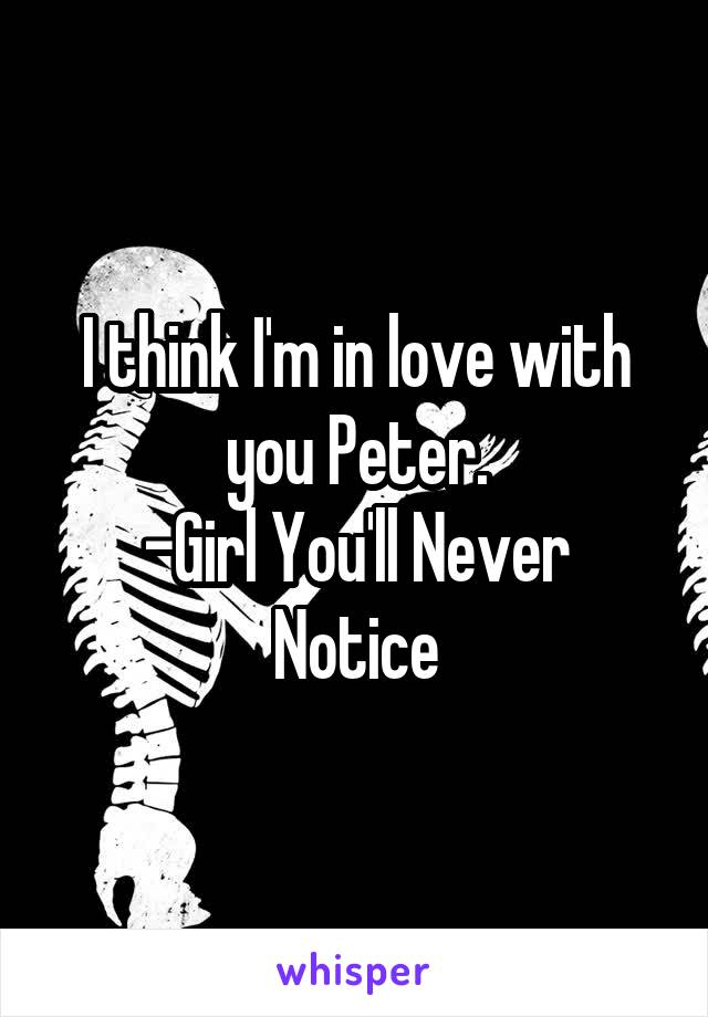 I think I'm in love with you Peter. -Girl You'll Never Notice