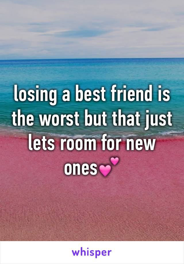 losing a best friend is the worst but that just lets room for new ones💕