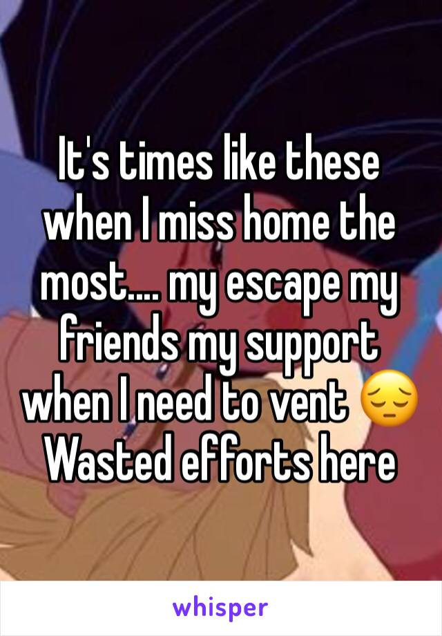 It's times like these when I miss home the most.... my escape my friends my support when I need to vent 😔 Wasted efforts here