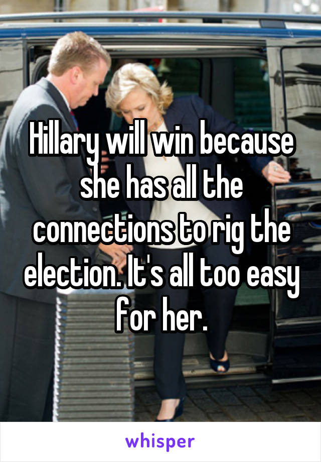 Hillary will win because she has all the connections to rig the election. It's all too easy for her.
