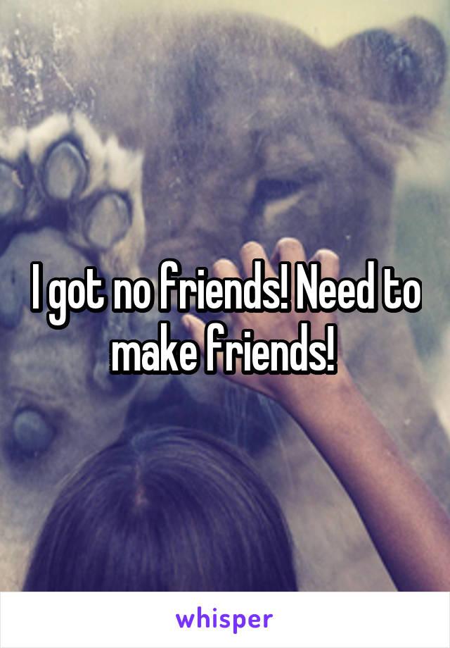 I got no friends! Need to make friends!
