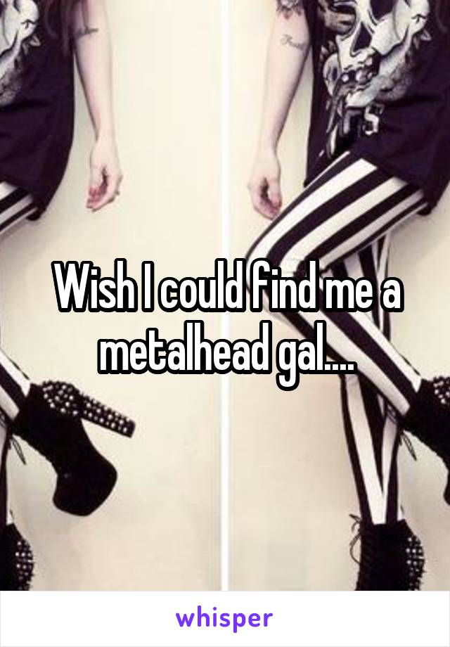 Wish I could find me a metalhead gal....