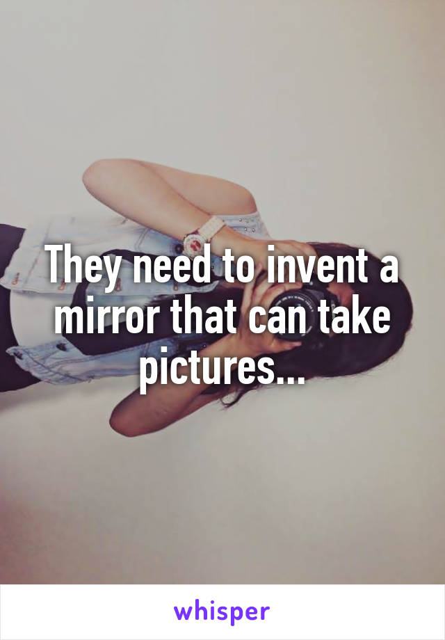 They need to invent a mirror that can take pictures...