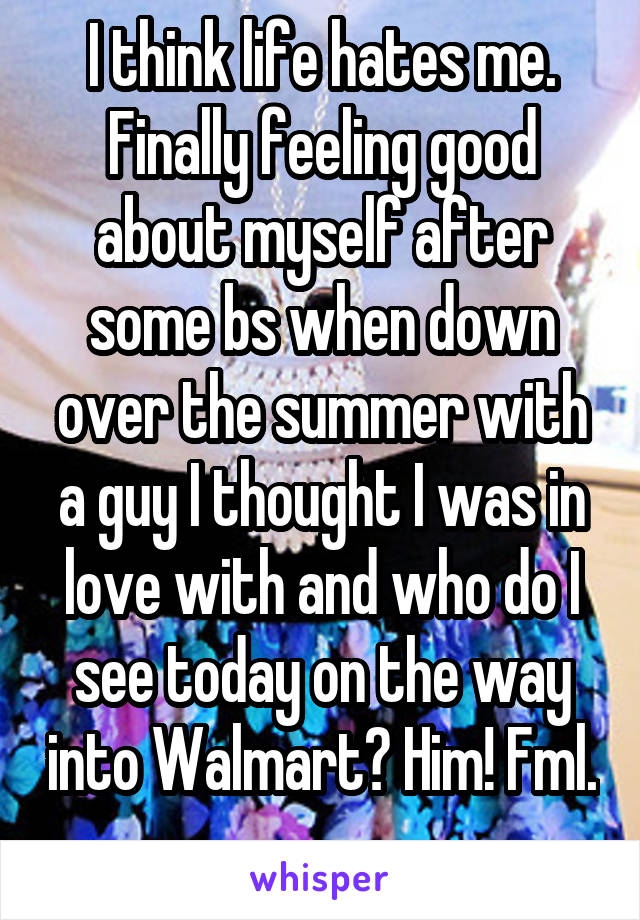 I think life hates me. Finally feeling good about myself after some bs when down over the summer with a guy I thought I was in love with and who do I see today on the way into Walmart? Him! Fml.