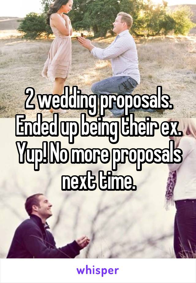 2 wedding proposals. Ended up being their ex. Yup! No more proposals next time.