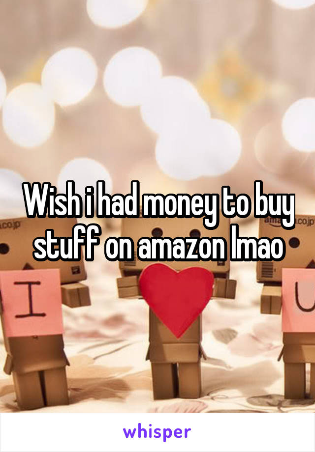 Wish i had money to buy stuff on amazon lmao