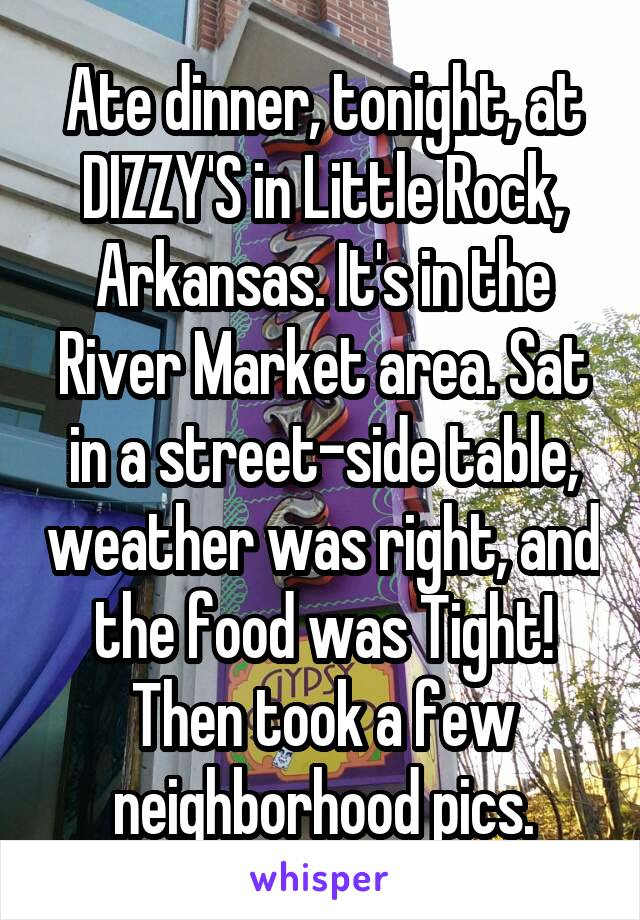Ate dinner, tonight, at DIZZY'S in Little Rock, Arkansas. It's in the River Market area. Sat in a street-side table, weather was right, and the food was Tight! Then took a few neighborhood pics.