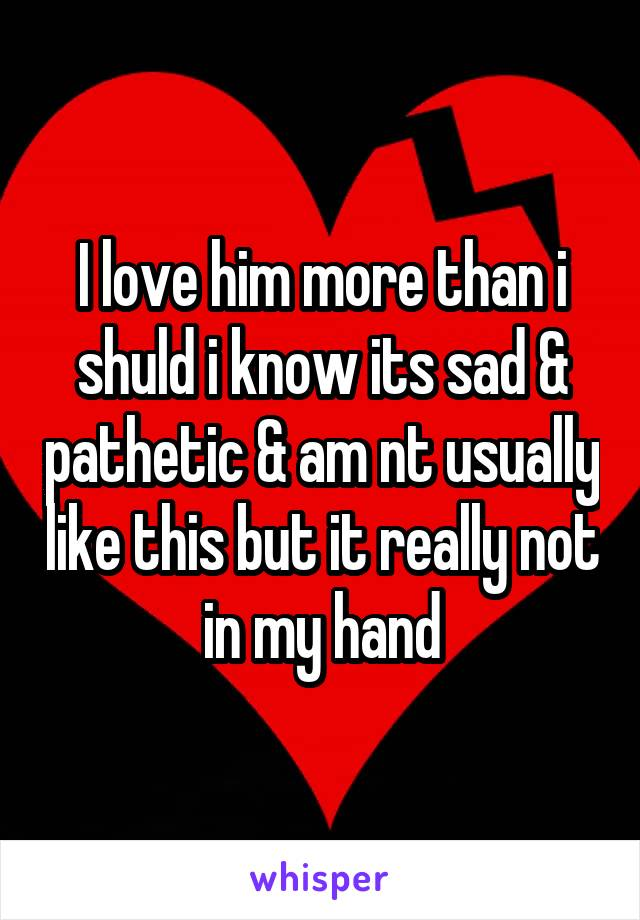I love him more than i shuld i know its sad & pathetic & am nt usually like this but it really not in my hand