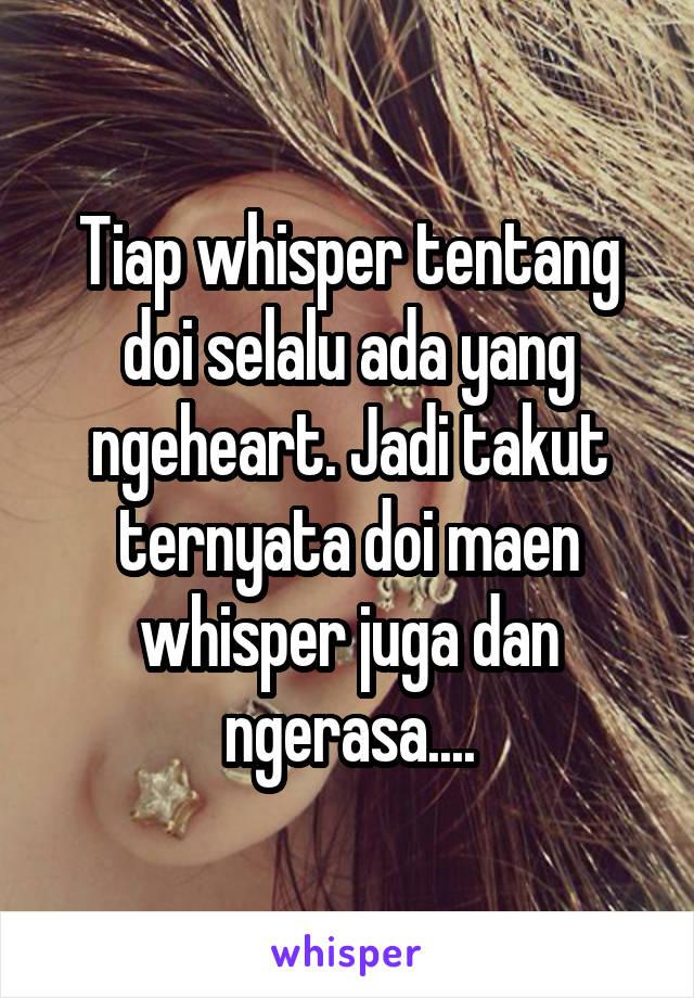 Tiap whisper tentang doi selalu ada yang ngeheart. Jadi takut ternyata doi maen whisper juga dan ngerasa....