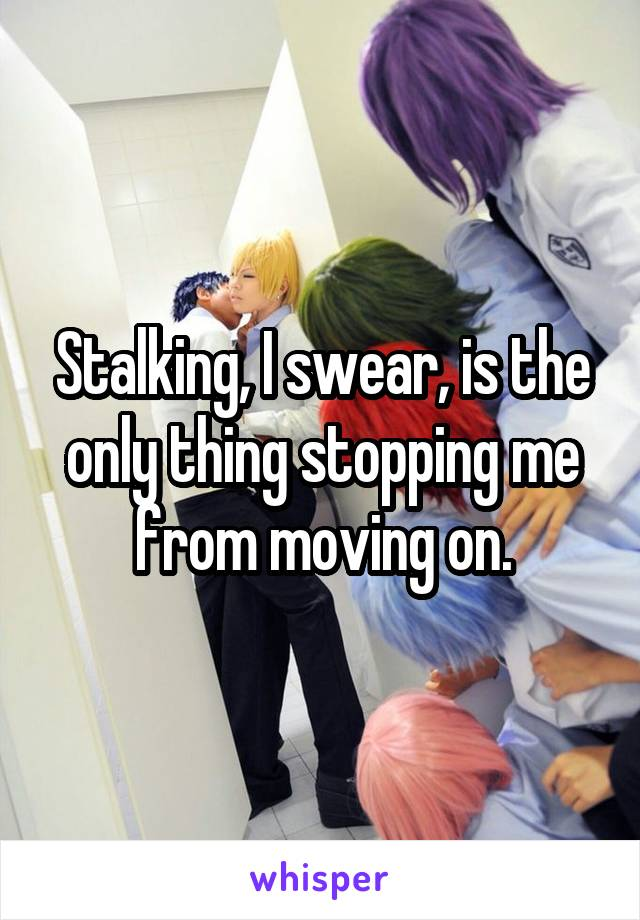 Stalking, I swear, is the only thing stopping me from moving on.