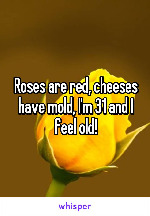 Roses are red, cheeses have mold, I'm 31 and I feel old!