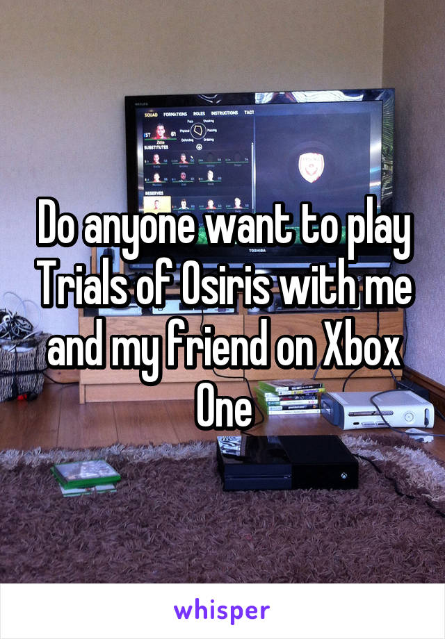 Do anyone want to play Trials of Osiris with me and my friend on Xbox One