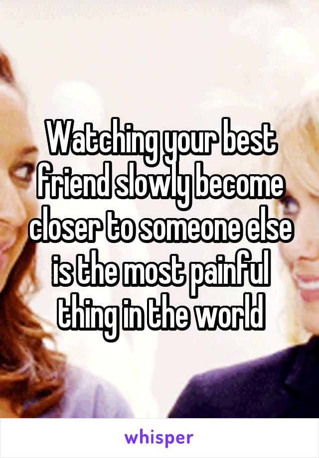 Watching your best friend slowly become closer to someone else is the most painful thing in the world