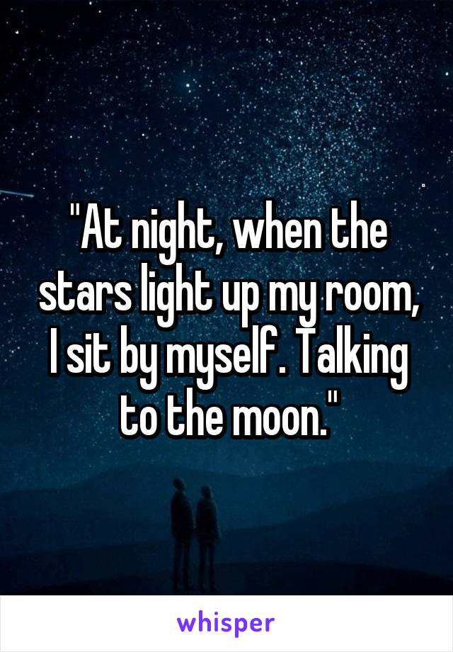 """At night, when the stars light up my room, I sit by myself. Talking to the moon."""