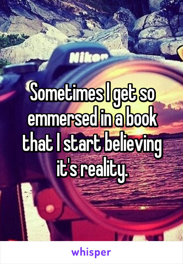 Sometimes I get so emmersed in a book that I start believing it's reality.