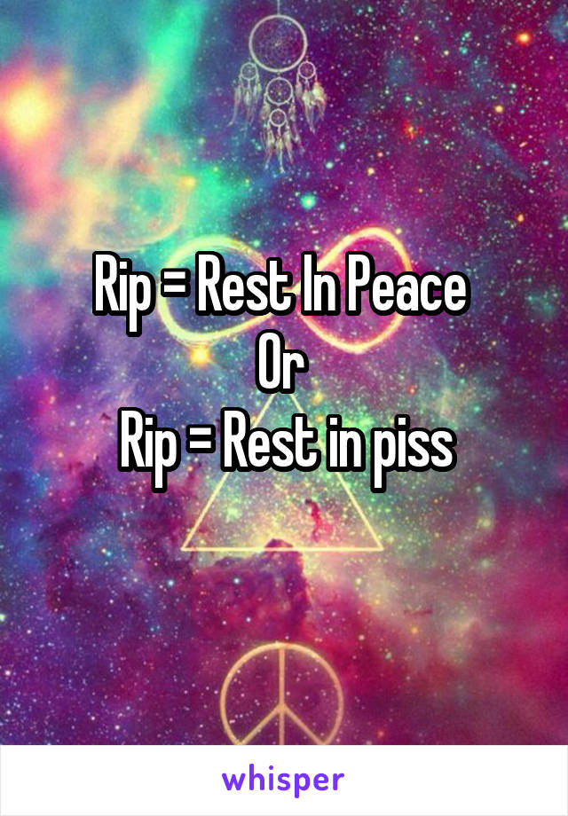 Rip = Rest In Peace  Or  Rip = Rest in piss