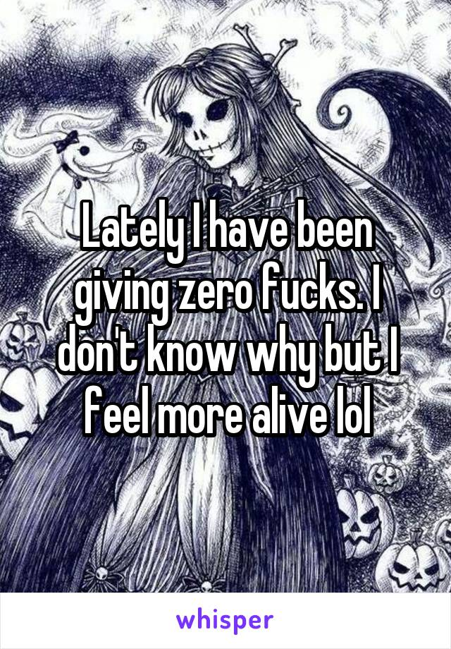 Lately I have been giving zero fucks. I don't know why but I feel more alive lol