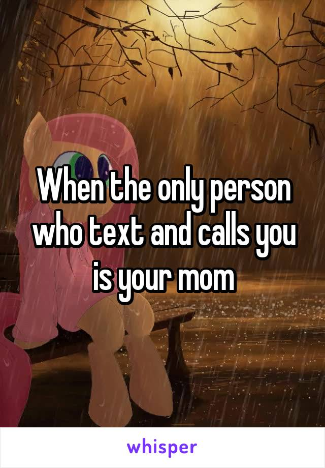 When the only person who text and calls you is your mom