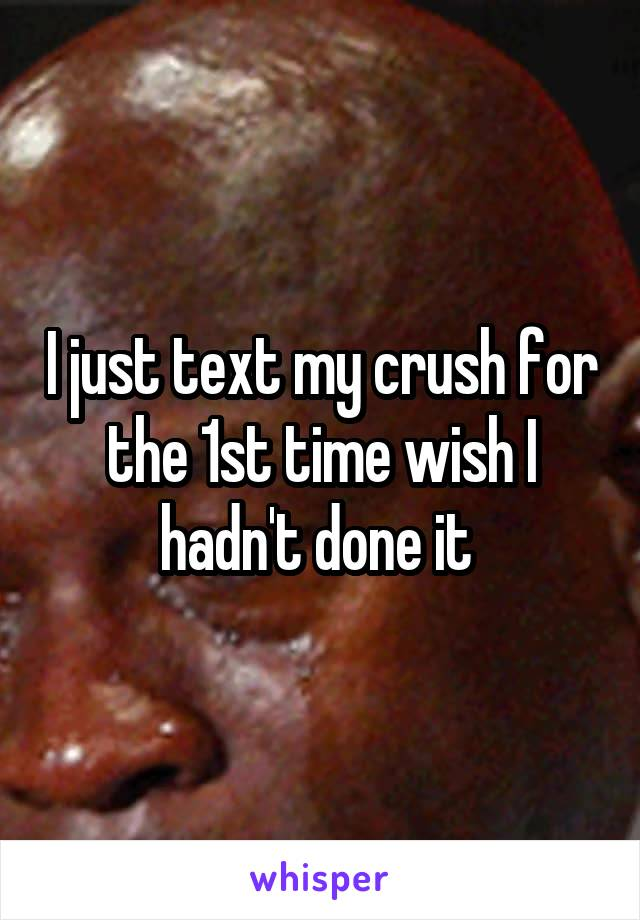 I just text my crush for the 1st time wish I hadn't done it
