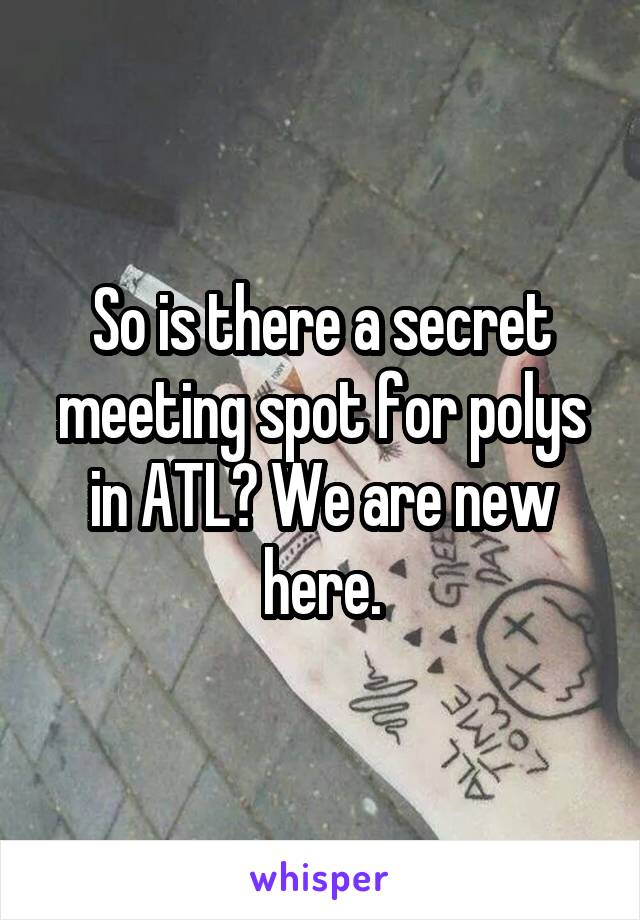 So is there a secret meeting spot for polys in ATL? We are new here.