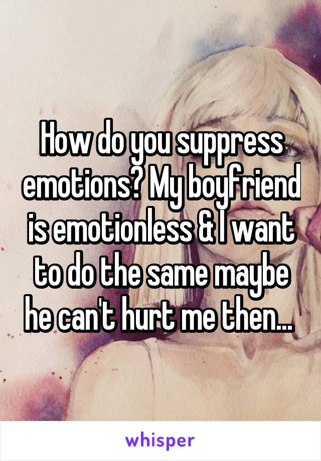 How do you suppress emotions? My boyfriend is emotionless & I want to do the same maybe he can't hurt me then...