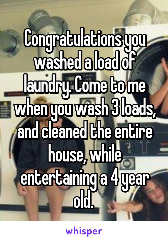 Congratulations you washed a load of laundry. Come to me when you wash 3 loads, and cleaned the entire house, while entertaining a 4 year old.