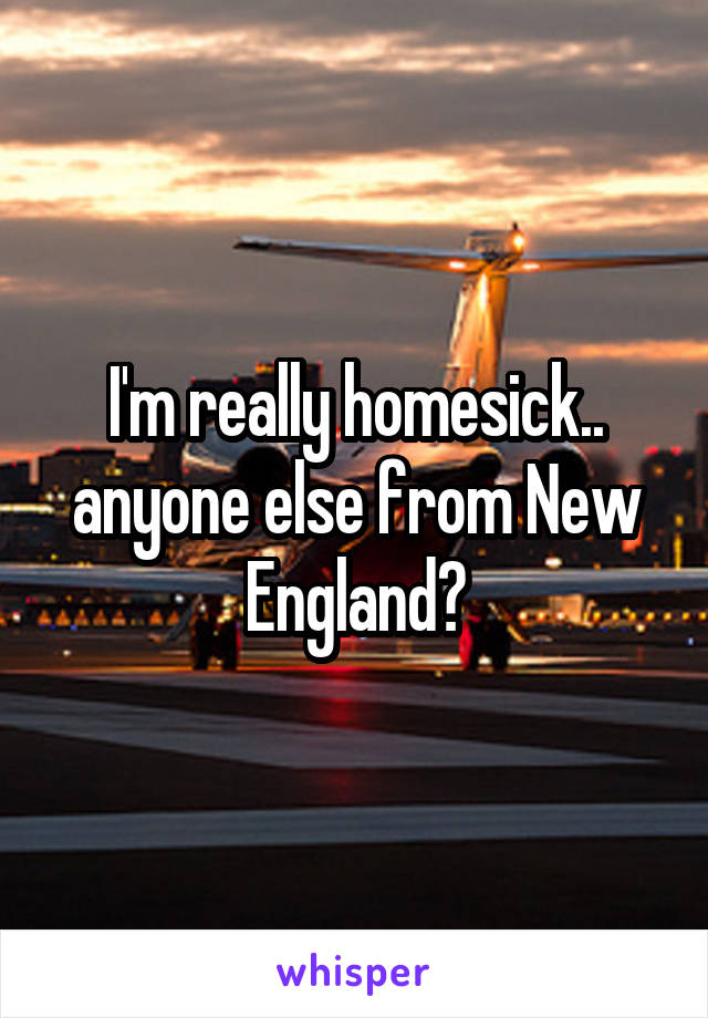I'm really homesick.. anyone else from New England?
