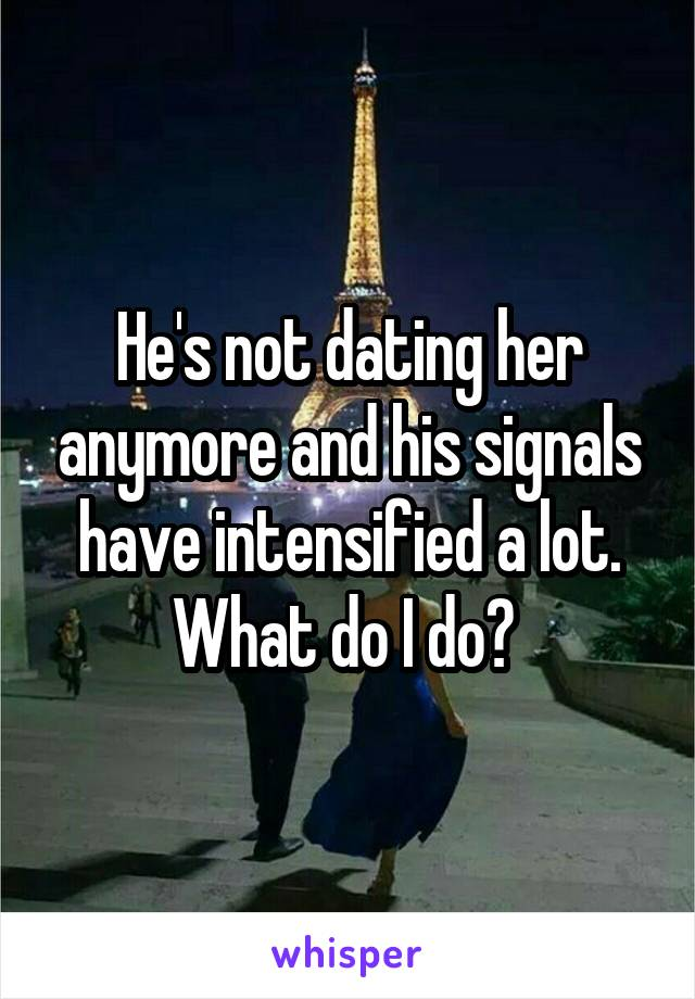 He's not dating her anymore and his signals have intensified a lot. What do I do?