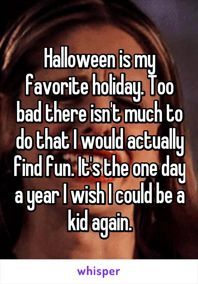 Halloween is my favorite holiday. Too bad there isn't much to do that I would actually find fun. It's the one day a year I wish I could be a kid again.