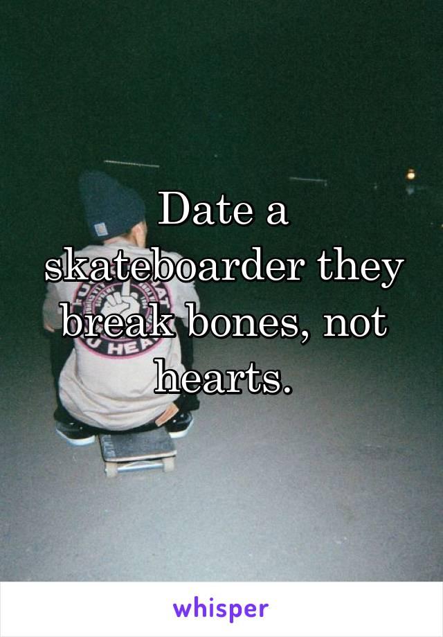 Date a skateboarder they break bones, not hearts.