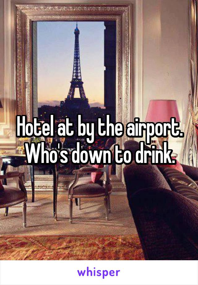 Hotel at by the airport. Who's down to drink.