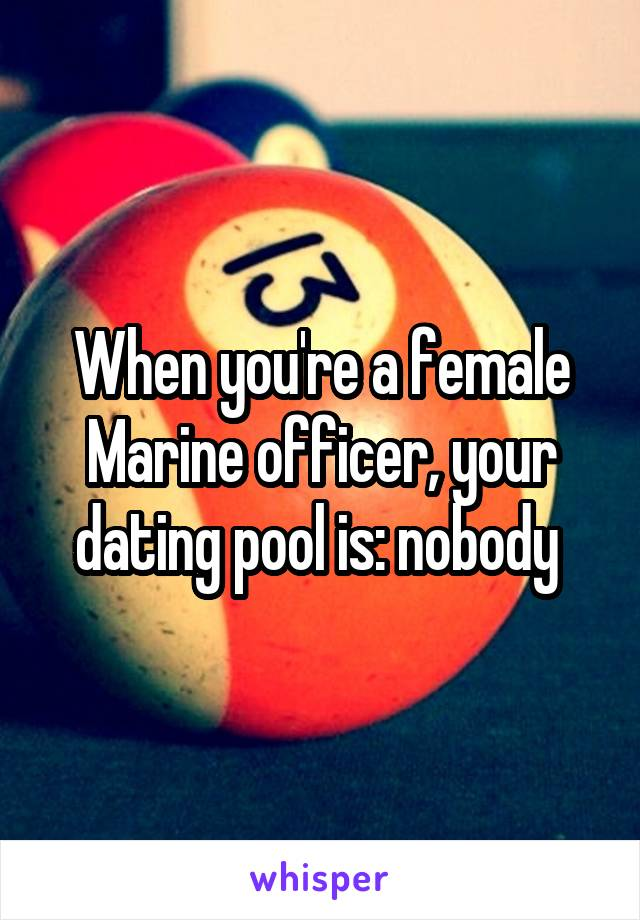 When you're a female Marine officer, your dating pool is: nobody