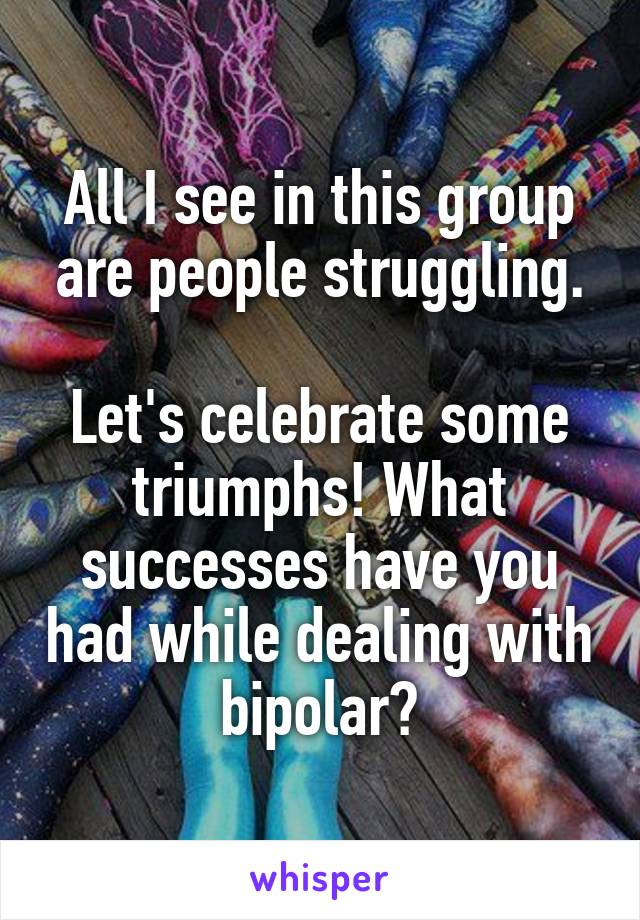 All I see in this group are people struggling.  Let's celebrate some triumphs! What successes have you had while dealing with bipolar?