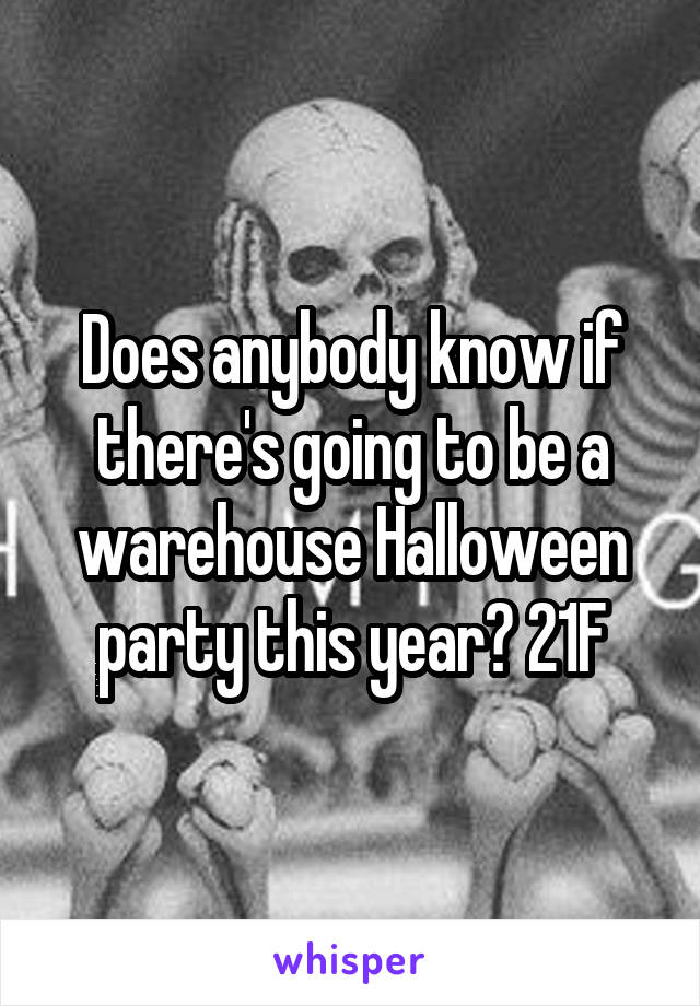 Does anybody know if there's going to be a warehouse Halloween party this year? 21F