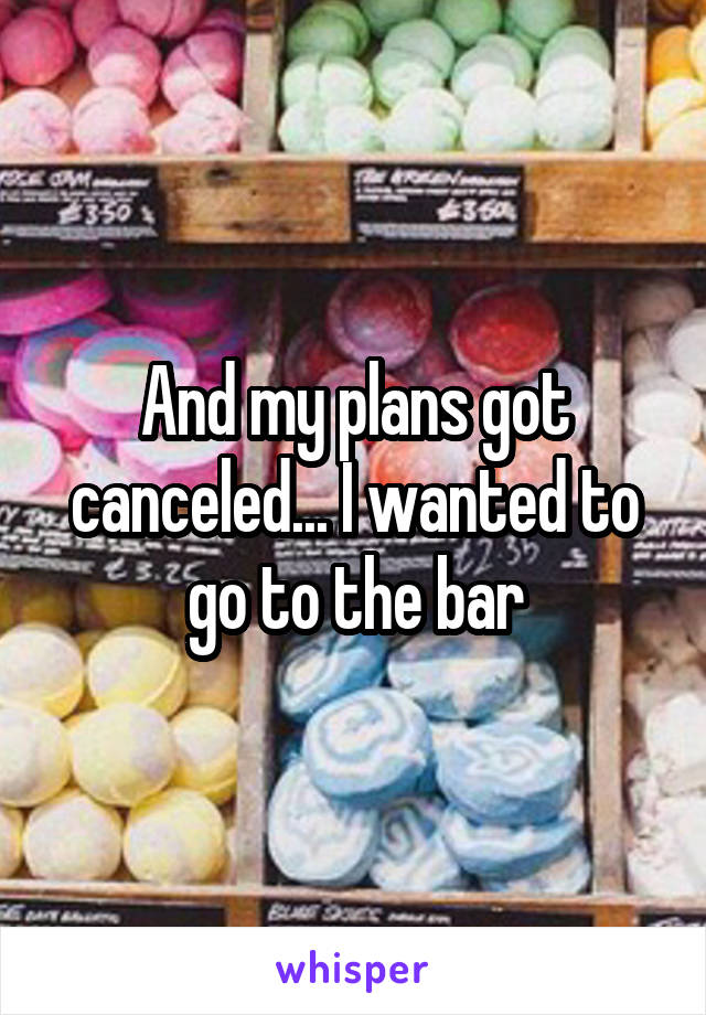 And my plans got canceled... I wanted to go to the bar