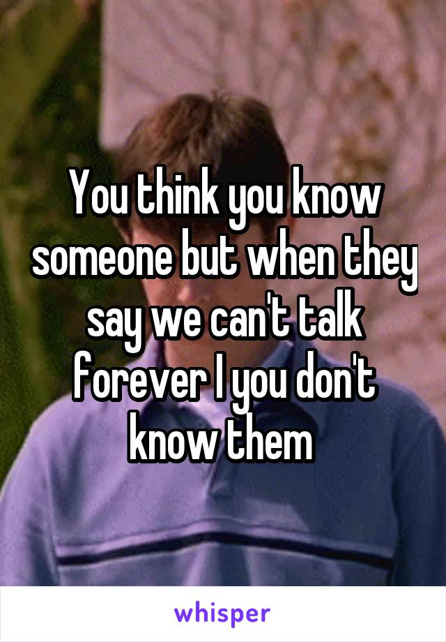 You think you know someone but when they say we can't talk forever I you don't know them